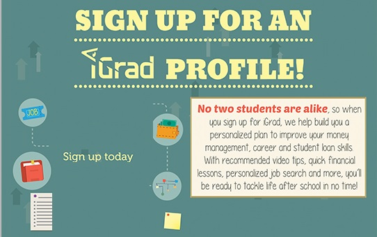Sign up for an Igrad Profile, No two students are alike, so when you sign up for iGrad, we help build you a personalized plan to improve your money management, career and student loan skills. With recommended video tips, quick financial lessons, personalized job search and more, you'll be ready to tackle life after schoool in no time!