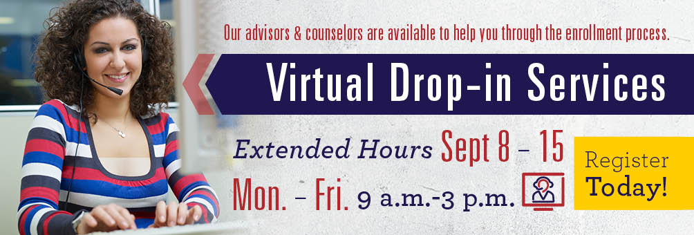 Virtual Drop-in Services. Our advisors & counselors are available to help you through the enrollment process. Tuesdays & Thursdays 1-5 p.m. and Fridays 9 a.m.-12 p.m.
