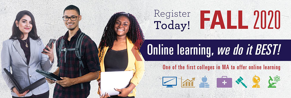 Register Today Fall 2020. ONLINE LEARNING – WE DO IT BEST. One of the first colleges in MA to offer online learning