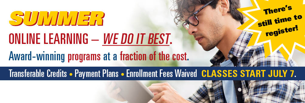 There's still time to register for Summer.  ONLINE LEARNING – WE DO IT BEST. Award-winning programs at a fraction of the cost with transferable credits, payment plans, and enrollment fees waived. Classes start July 7.